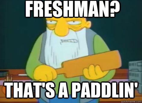 Freshman? that's a paddlin'