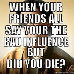 WHEN YOUR FRIENDS ALL SAY YOUR THE BAD INFLUENCE BUT DID YOU DIE? Mr Chow