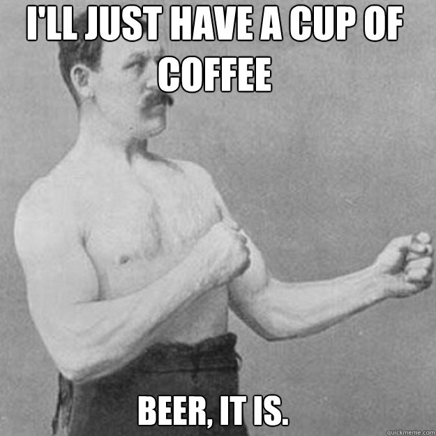 I'll just have a cup of coffee beer, it is. - I'll just have a cup of coffee beer, it is.  Misc