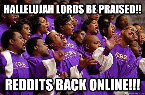 Hallelujah lords be praised!! Reddits back online!!! - Hallelujah lords be praised!! Reddits back online!!!  Hallelujah church
