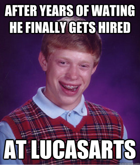 after years of wating he Finally gets Hired At lucasarts - after years of wating he Finally gets Hired At lucasarts  Bad Luck Brian