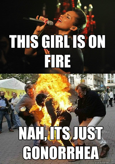 This girl is on fire nah, its just gonorrhea