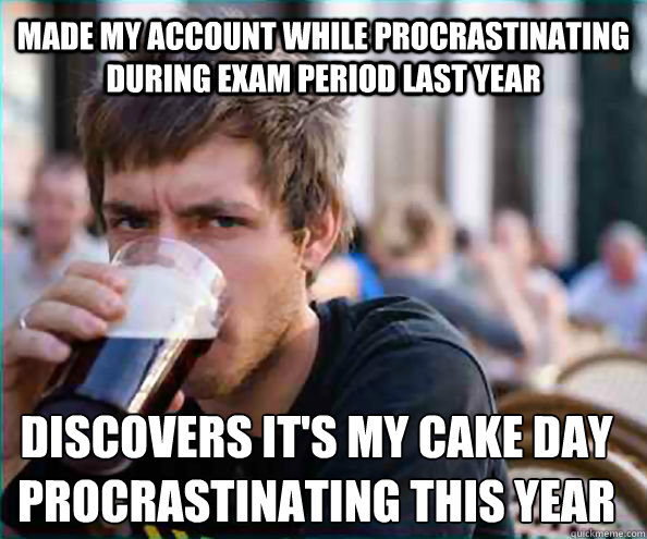 Made my account while procrastinating during exam period last year Discovers It's my cake day procrastinating this year - Made my account while procrastinating during exam period last year Discovers It's my cake day procrastinating this year  Lazy College Senior