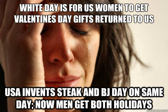 White day is for us women to get Valentines day gifts returned to us USA invents steak and BJ day on same day; now men get both holidays - White day is for us women to get Valentines day gifts returned to us USA invents steak and BJ day on same day; now men get both holidays  First World Problems
