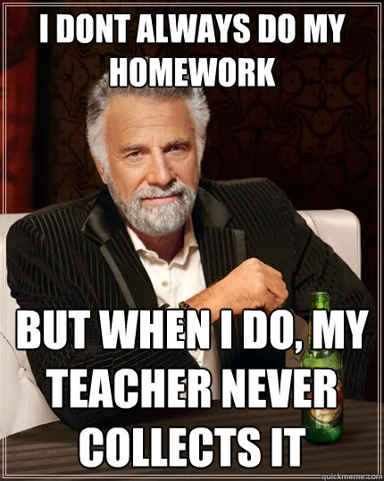 I DONT Always do my homework But when I do, my teacher never collects it - I DONT Always do my homework But when I do, my teacher never collects it  Misc