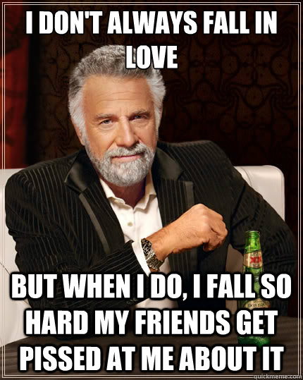 I don't always fall in love but when I do, I fall so hard my friends get pissed at me about it - I don't always fall in love but when I do, I fall so hard my friends get pissed at me about it  The Most Interesting Man In The World