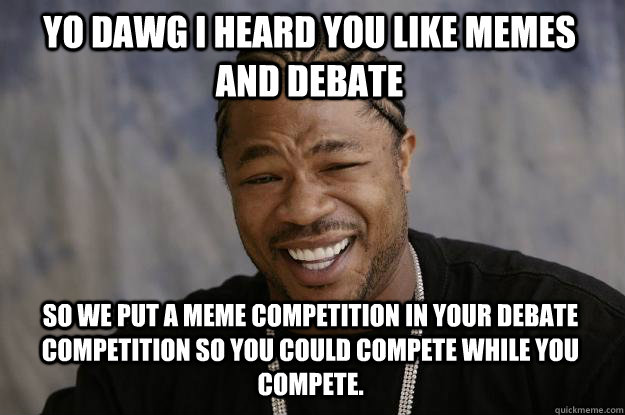 YO DAWG I heard you like memes and debate So we put a meme competition in your debate competition so you could compete while you compete.  Xzibit meme