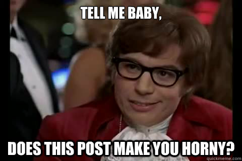 Tell me baby, Does this post make you horny? - Tell me baby, Does this post make you horny?  Dangerously - Austin Powers