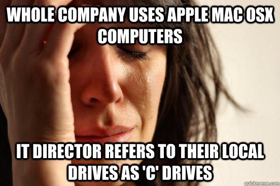 Whole company uses Apple Mac OSX computers IT Director refers to their local drives as 'C' Drives - Whole company uses Apple Mac OSX computers IT Director refers to their local drives as 'C' Drives  First World Problems