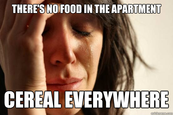 There's no food in the apartment cereal everywhere - There's no food in the apartment cereal everywhere  First World Problems