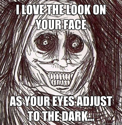 I love the look on your face as your eyes adjust to the dark...