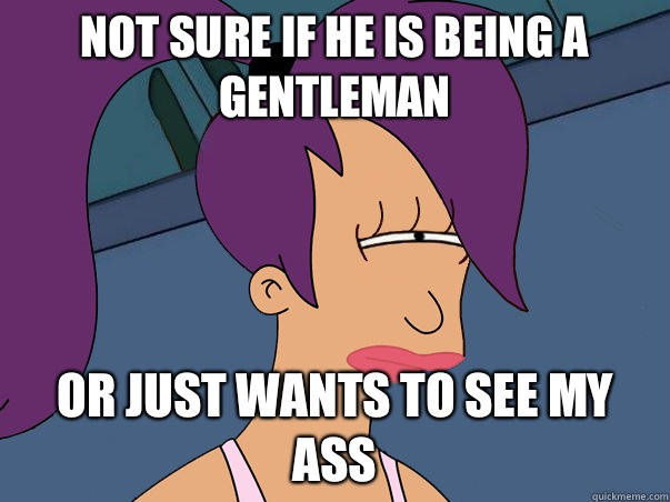 Not sure if he is being a gentleman Or just wants to see my ass - Not sure if he is being a gentleman Or just wants to see my ass  Leela Futurama