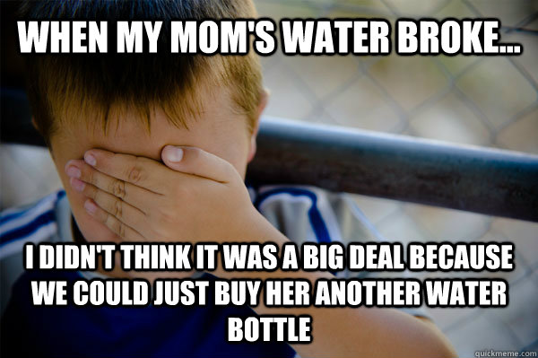 When my mom's water broke... I didn't think it was a big deal because we could just buy her another water bottle - When my mom's water broke... I didn't think it was a big deal because we could just buy her another water bottle  Confession kid