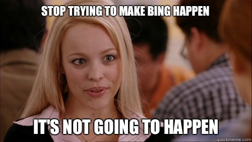 stop trying to make Bing happen It's not going to happen - stop trying to make Bing happen It's not going to happen  regina george