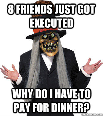 8 friends just got executed Why do I have to pay for dinner?  Scumbag Lashtor