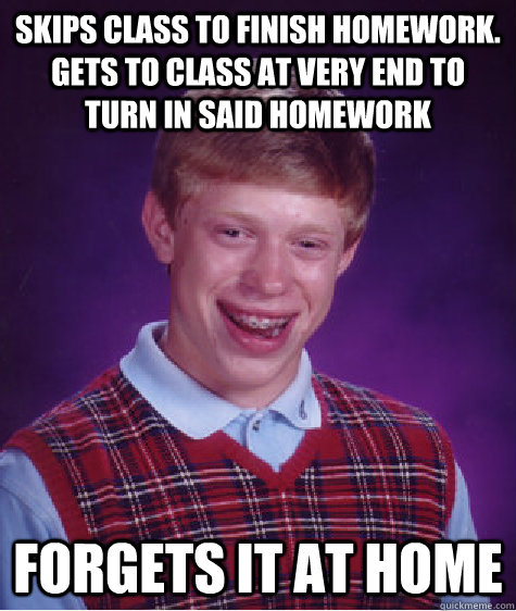 skips class to finish homework.  gets to class at very end to turn in said homework forgets it at home - skips class to finish homework.  gets to class at very end to turn in said homework forgets it at home  Bad Luck Brian