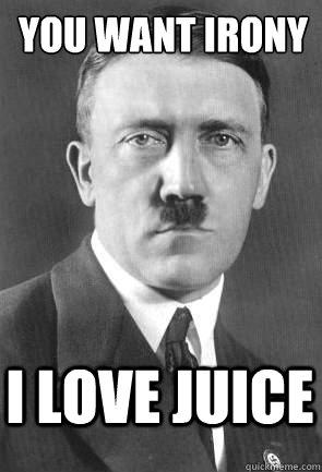 you want irony i love juice