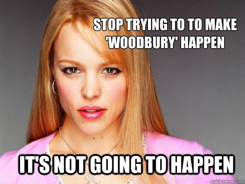 Stop trying to to make 'Woodbury' happen it's not going to happen