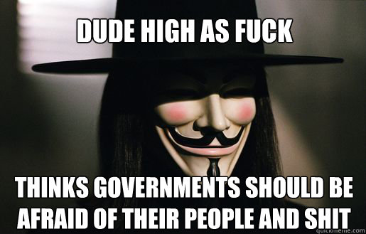Dude high as fuck Thinks governments should be afraid of their people and shit  v for vendetta
