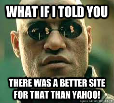 what if i told you there was a better site for that than yahoo!