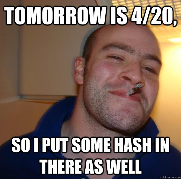 Tomorrow is 4/20, So I put some hash in there as well - Tomorrow is 4/20, So I put some hash in there as well  Misc