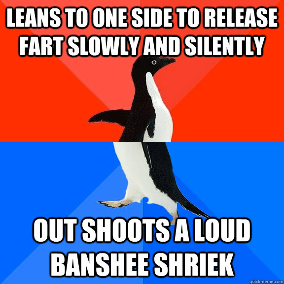 Leans to one side to release fart slowly and silently out shoots a loud banshee shriek - Leans to one side to release fart slowly and silently out shoots a loud banshee shriek  Socially Awesome Awkward Penguin