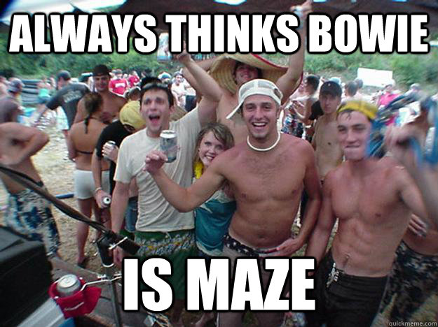 Always thinks bowie is maze - Always thinks bowie is maze  Show Bro