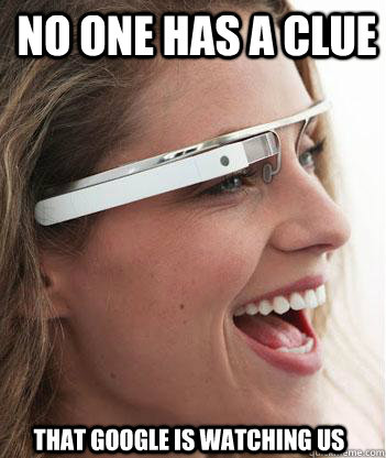 No one has a clue that google is watching us - No one has a clue that google is watching us  Google glass uses.