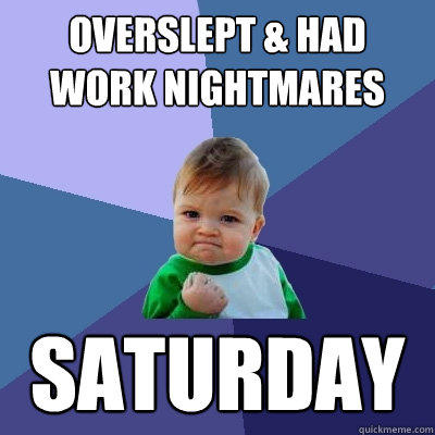 Overslept & Had Work Nightmares Saturday - Overslept & Had Work Nightmares Saturday  Success Kid