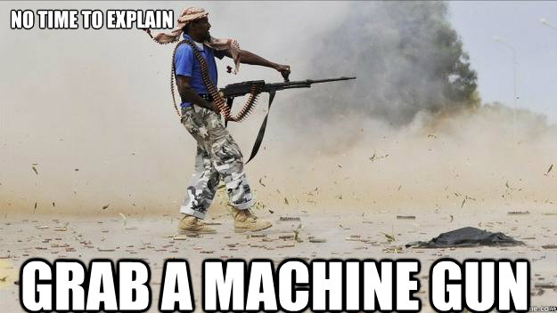 no time to explain grab a machine gun