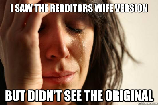 I saw the redditors wife version but didn't see the original - I saw the redditors wife version but didn't see the original  First World Problems