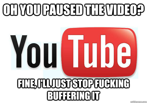 Oh you paused the video? fine, i'll just stop fucking buffering it - Oh you paused the video? fine, i'll just stop fucking buffering it  Scumbag Youtube