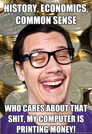 history, economics, common sense who cares about that shit, my computer is printing money! - history, economics, common sense who cares about that shit, my computer is printing money!  Bitcoin user not affected