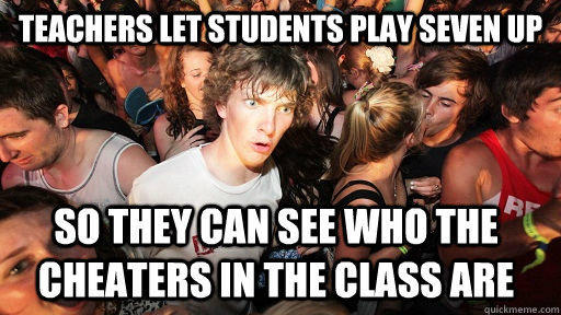 Teachers let students play seven up so they can see who the cheaters in the class are  Sudden Clarity Clarence