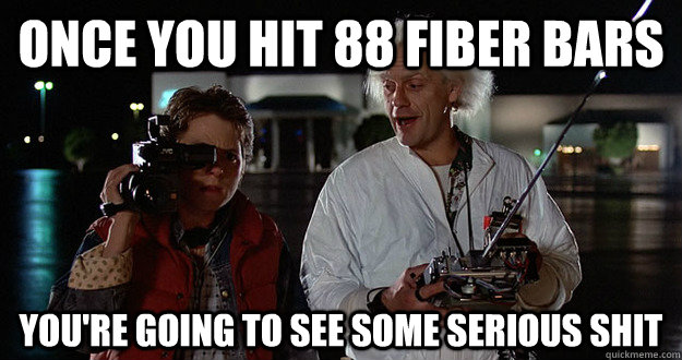 once you hit 88 fiber bars You're going to see some serious shit - once you hit 88 fiber bars You're going to see some serious shit  Serious Shit Doc Brown
