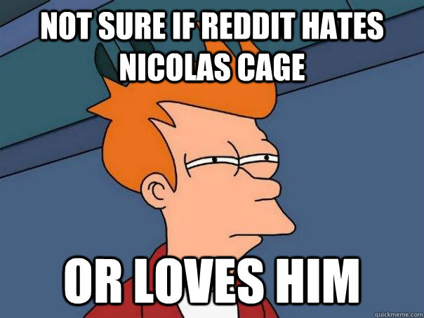 Not sure if reddit hates nicolas cage or loves him - Not sure if reddit hates nicolas cage or loves him  Futurama Fry