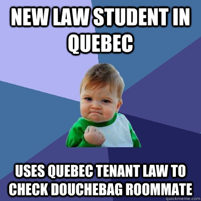 New law student in quebec  Uses Quebec Tenant law to check douchebag roommate - New law student in quebec  Uses Quebec Tenant law to check douchebag roommate  Success Kid
