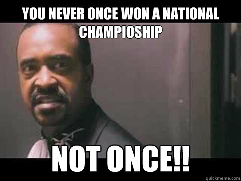 You never once won a national champioship not once!!