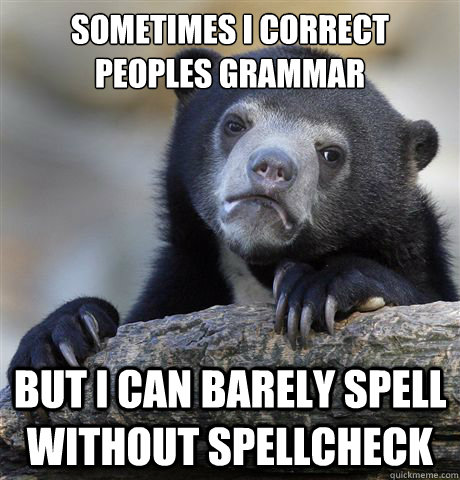 SOMETIMES I CORRECT PEOPLES GRAMMAR BUT I CAN BARELY SPELL WITHOUT SPELLCHECK - SOMETIMES I CORRECT PEOPLES GRAMMAR BUT I CAN BARELY SPELL WITHOUT SPELLCHECK  Confession Bear