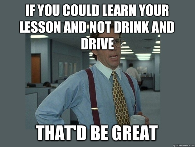 If you could learn your lesson and not drink and drive That'd be great - If you could learn your lesson and not drink and drive That'd be great  Office Space Lumbergh