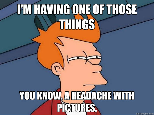 I'm having one of those things you know, a headache with pictures. - I'm having one of those things you know, a headache with pictures.  Futurama Fry