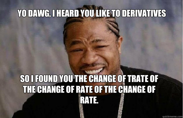 Yo Dawg, I heard you like to derivatives So I found you the change of trate of the change of rate of the change of rate. - Yo Dawg, I heard you like to derivatives So I found you the change of trate of the change of rate of the change of rate.  Yo Dawg 1