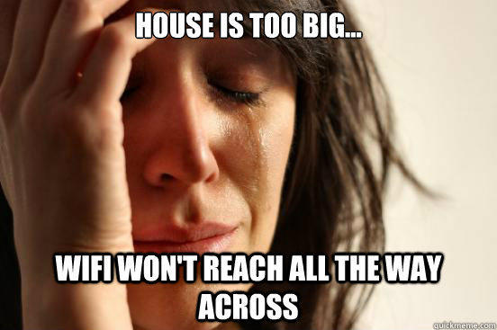 House is too big... WiFi won't reach all the way across - House is too big... WiFi won't reach all the way across  First World Problems