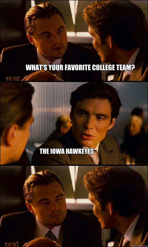 190be420e493f7cfd976668f3e62546c5896a32d87f5bf2ae442093b5b628606 what's your favorite college team? the iowa hawkeyes inception