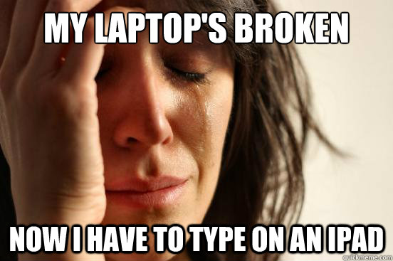 My laptop's broken Now I have to type on an ipad - My laptop's broken Now I have to type on an ipad  First World Problems