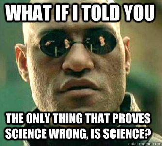 what if i told you The only thing that proves science wrong, is science?  Matrix Morpheus