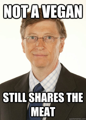 Not a vegan still shares the meat - Not a vegan still shares the meat  Good Guy Bill Gates
