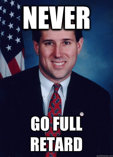 Never Go full retard - Never Go full retard  Scumbag Santorum