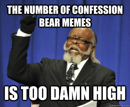 The NUMBER OF CONFESSION BEAR MEMES IS too damn high - The NUMBER OF CONFESSION BEAR MEMES IS too damn high  Too Damn High