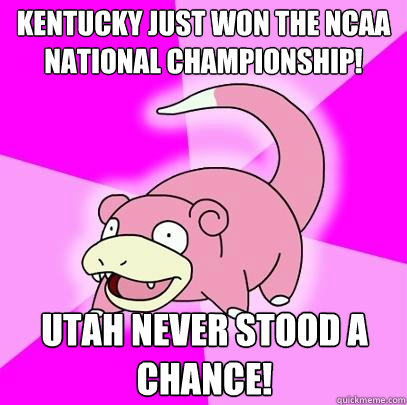 Kentucky just won the NcAA national championship! Utah never stood a chance! - Kentucky just won the NcAA national championship! Utah never stood a chance!  Slowpoke